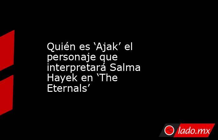 Quién es 'Ajak' el personaje que interpretará Salma Hayek en 'The Eternals'. Noticias en tiempo real