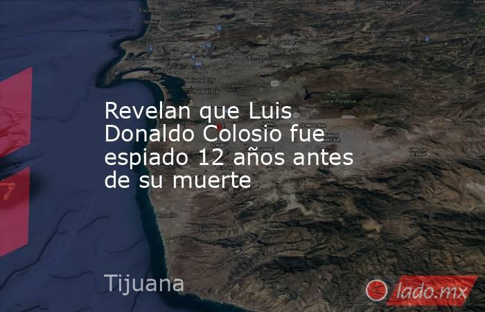 Revelan que Luis Donaldo Colosio fue espiado 12 años antes de su muerte. Noticias en tiempo real