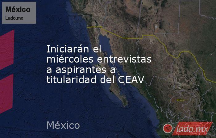 Iniciarán el miércoles entrevistas a aspirantes a titularidad del CEAV. Noticias en tiempo real