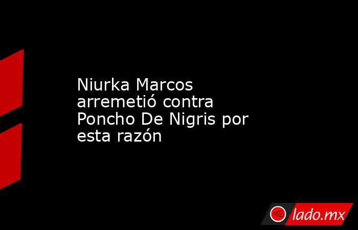 Niurka Marcos arremetió contra Poncho De Nigris por esta razón. Noticias en tiempo real