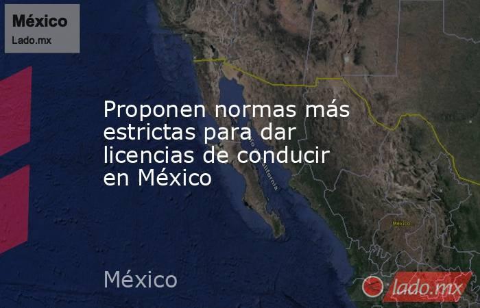 Proponen normas más estrictas para dar licencias de conducir en México. Noticias en tiempo real