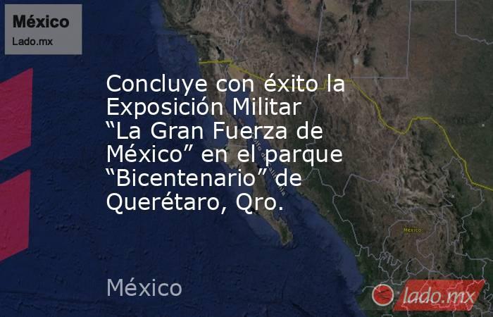 """Concluye con éxito la Exposición Militar """"La Gran Fuerza de México"""" en el parque """"Bicentenario"""" de Querétaro, Qro.. Noticias en tiempo real"""