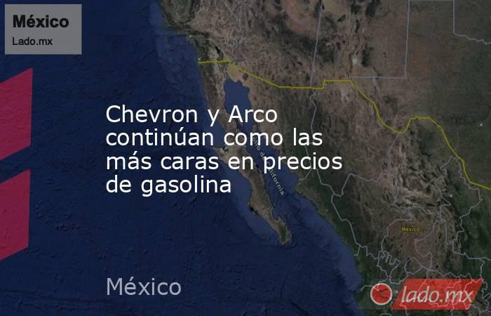 Chevron y Arco continúan como las más caras en precios de gasolina. Noticias en tiempo real