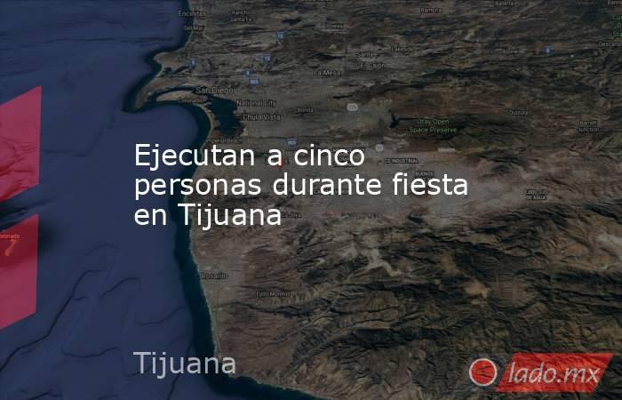 Ejecutan a cinco personas durante fiesta en Tijuana. Noticias en tiempo real