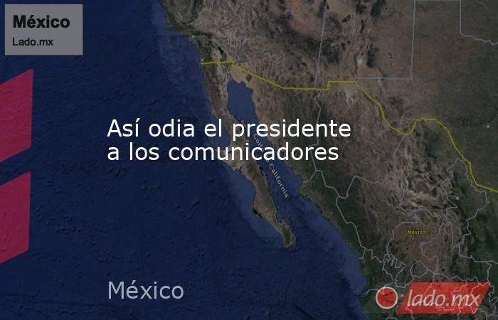 Así odia el presidente a los comunicadores. Noticias en tiempo real
