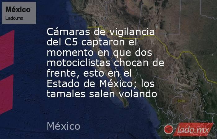 Cámaras de vigilancia del C5 captaron el momento en que dos motociclistas chocan de frente, esto en el Estado de México; los tamales salen volando. Noticias en tiempo real