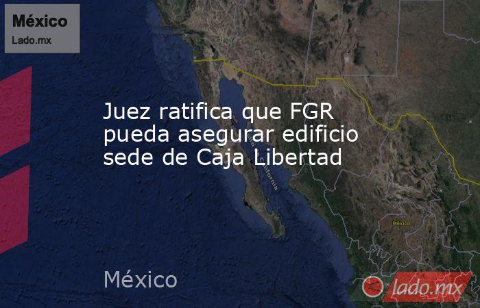 Juez ratifica que FGR pueda asegurar edificio sede de Caja Libertad. Noticias en tiempo real