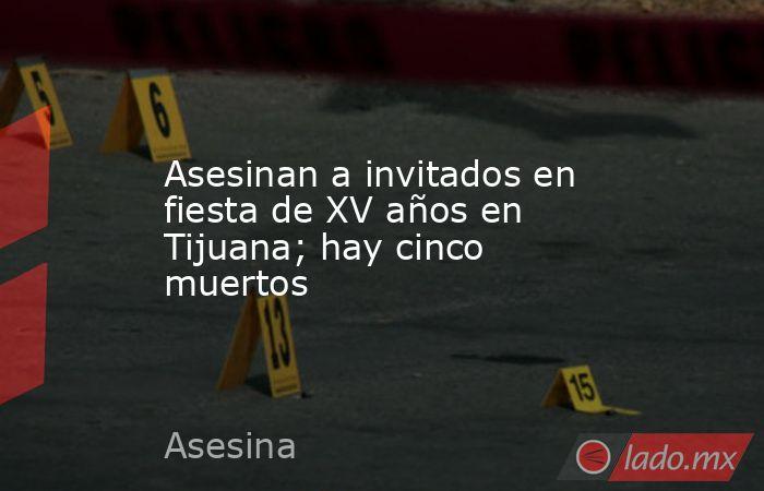 Asesinan a invitados en fiesta de XV años en Tijuana; hay cinco muertos. Noticias en tiempo real