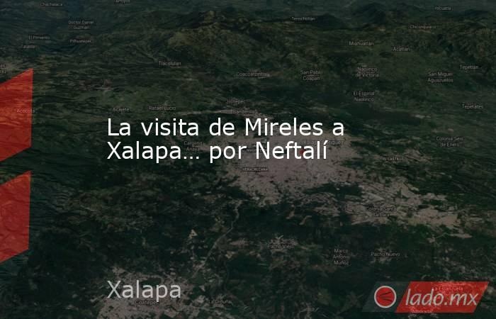 La visita de Mireles a Xalapa… por Neftalí. Noticias en tiempo real