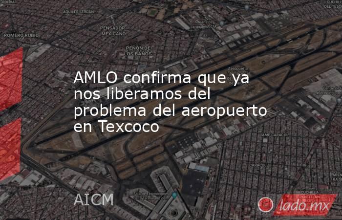 AMLO confirma que ya nos liberamos del problema del aeropuerto en Texcoco. Noticias en tiempo real
