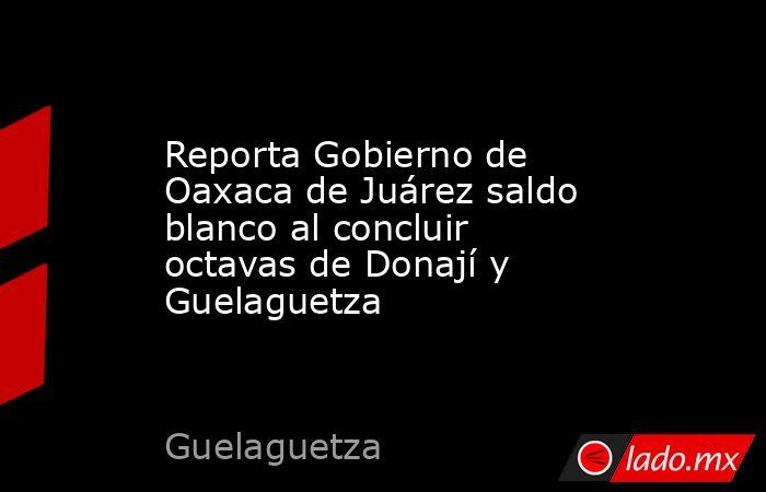 Reporta Gobierno de Oaxaca de Juárez saldo blanco al concluir octavas de Donají y Guelaguetza. Noticias en tiempo real