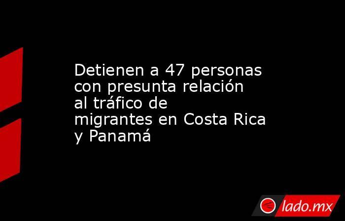 Detienen a 47 personas con presunta relación al tráfico de migrantes en Costa Rica y Panamá. Noticias en tiempo real