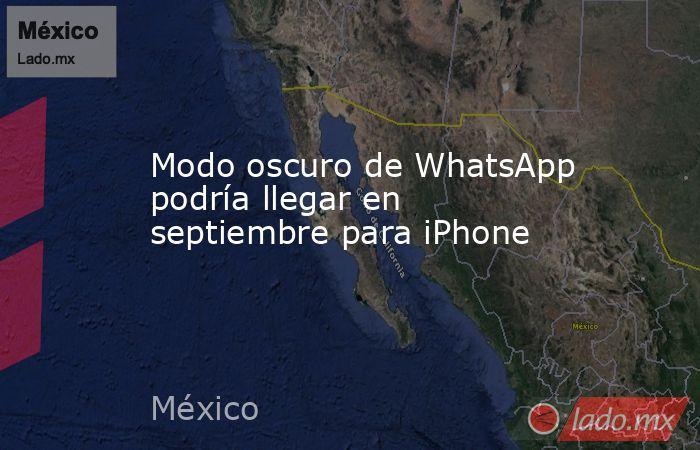 Modo oscuro de WhatsApp podría llegar en septiembre para iPhone. Noticias en tiempo real