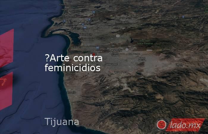 ?Arte contra feminicidios. Noticias en tiempo real
