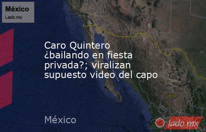 Caro Quintero ¿bailando en fiesta privada?; viralizan supuesto video del capo. Noticias en tiempo real