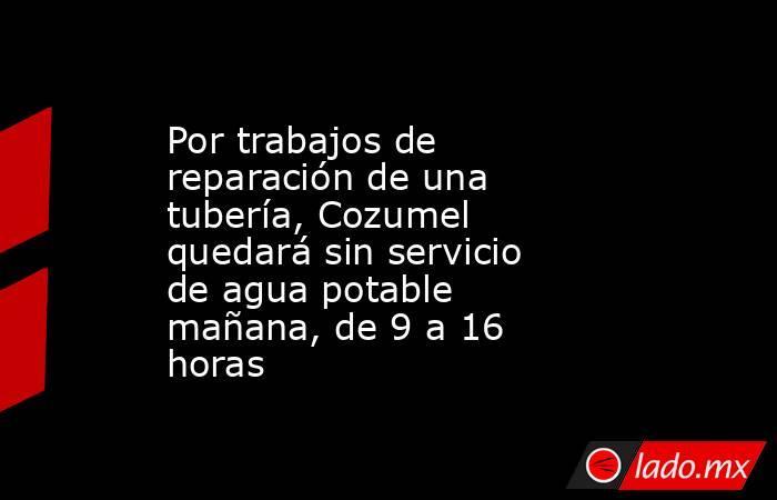 Por trabajos de reparación de una tubería, Cozumel quedará sin servicio de agua potable mañana, de 9 a 16 horas. Noticias en tiempo real