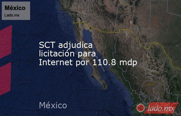 SCT adjudica licitación para Internet por 110.8 mdp. Noticias en tiempo real