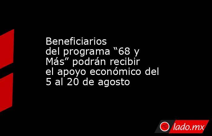 """Beneficiarios delprograma """"68 y Más"""" podrán recibir el apoyo económico del 5 al 20 de agosto . Noticias en tiempo real"""