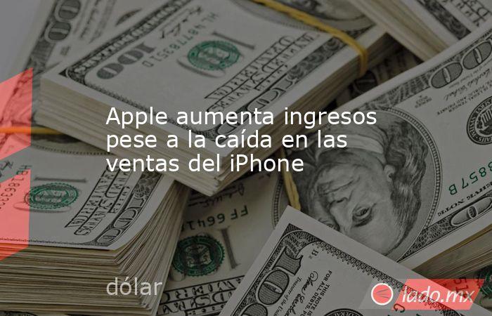 Apple aumenta ingresos pese a la caída en las ventas del iPhone. Noticias en tiempo real