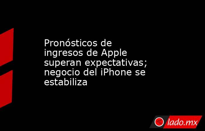 Pronósticos de ingresos de Apple superan expectativas; negocio del iPhone se estabiliza. Noticias en tiempo real