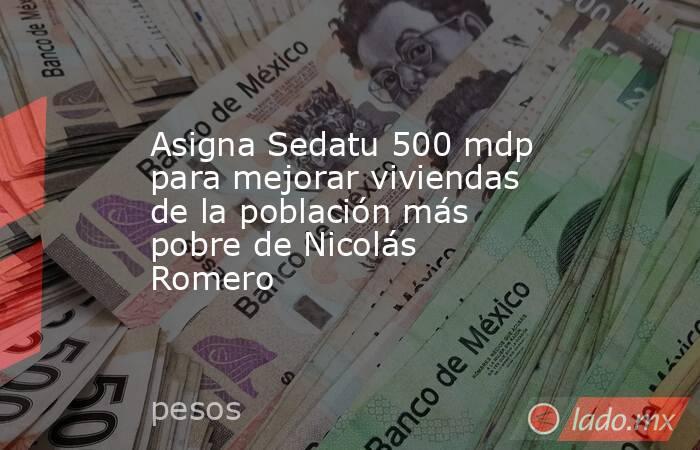 Asigna Sedatu 500 mdp para mejorar viviendas de la población más pobre de Nicolás Romero. Noticias en tiempo real