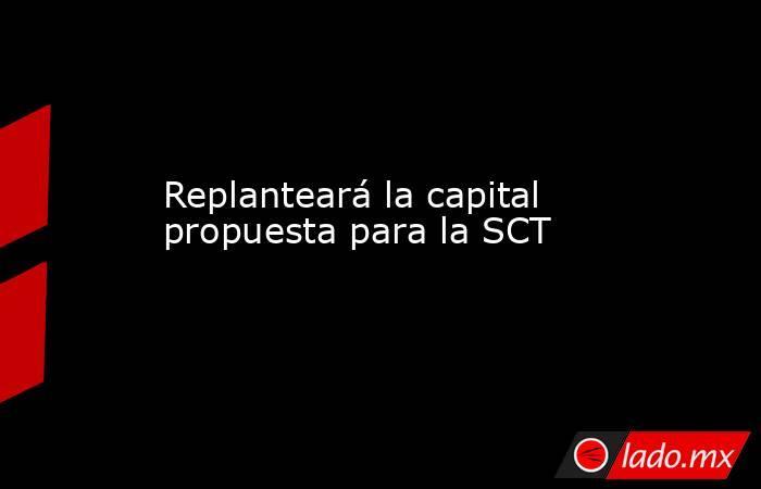 Replanteará la capital propuesta para la SCT. Noticias en tiempo real