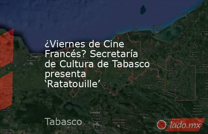 ¿Viernes de Cine Francés? Secretaría de Cultura de Tabasco presenta 'Ratatouille'. Noticias en tiempo real