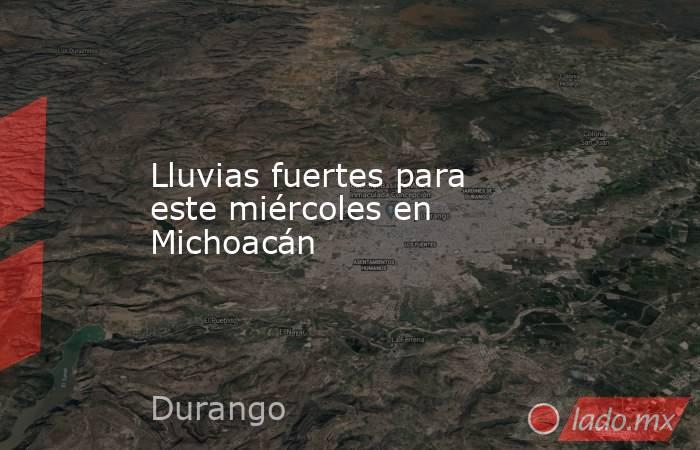 Lluvias fuertes para este miércoles en Michoacán. Noticias en tiempo real