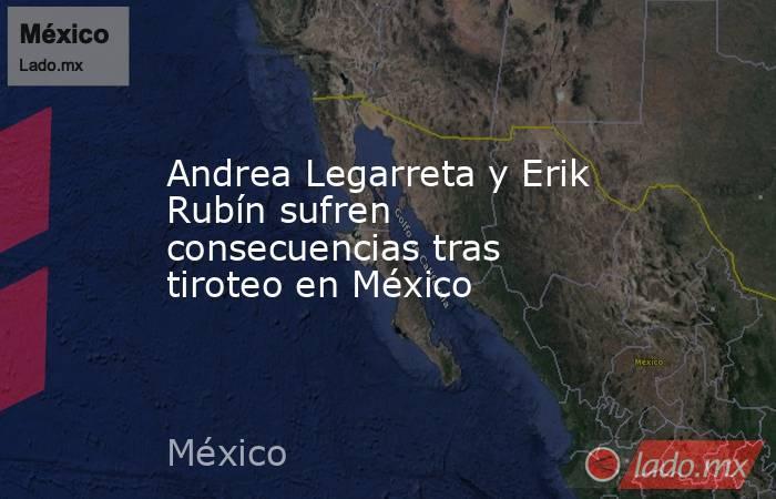 Andrea Legarreta y Erik Rubín sufren consecuencias tras tiroteo en México. Noticias en tiempo real