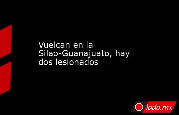 Vuelcan en la Silao-Guanajuato, hay dos lesionados. Noticias en tiempo real