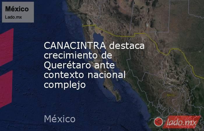 CANACINTRA destaca crecimiento de Querétaro ante contexto nacional complejo. Noticias en tiempo real
