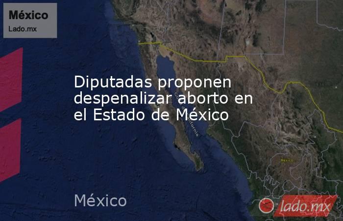 Diputadas proponen despenalizar aborto en el Estado de México. Noticias en tiempo real