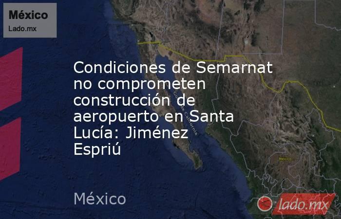 Condiciones de Semarnat no comprometen construcción de aeropuerto en Santa Lucía: Jiménez Espriú. Noticias en tiempo real