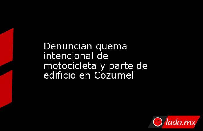 Denuncian quema intencional de motocicleta y parte de edificio en Cozumel. Noticias en tiempo real