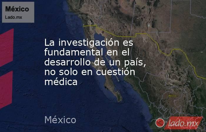 La investigación es fundamental en el desarrollo de un país, no solo en cuestión médica. Noticias en tiempo real