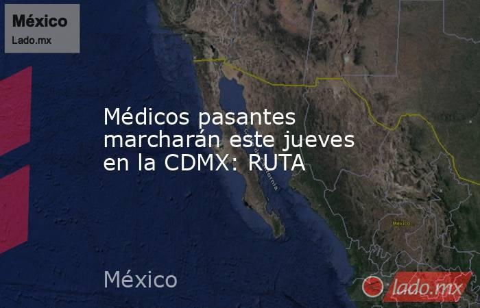 Médicos pasantes marcharán este jueves en la CDMX: RUTA. Noticias en tiempo real