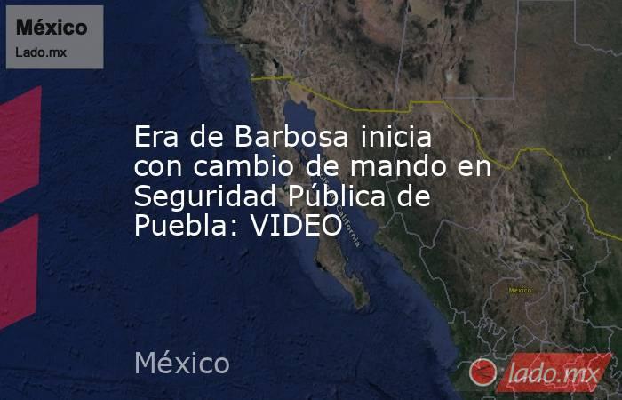 Era de Barbosa inicia con cambio de mando en Seguridad Pública de Puebla: VIDEO. Noticias en tiempo real