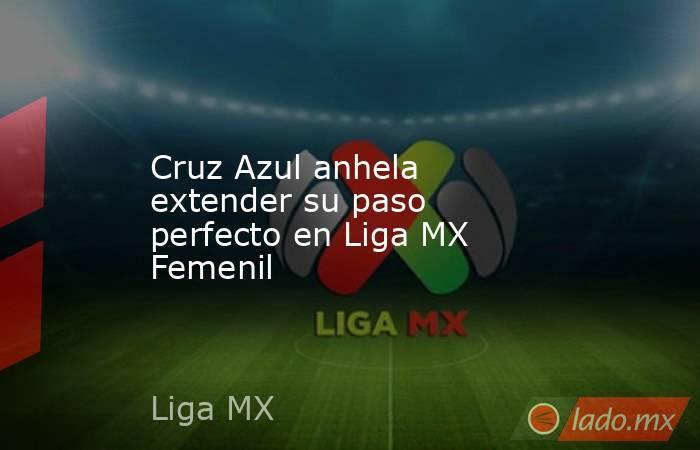 Cruz Azul anhela extender su paso perfecto en Liga MX Femenil. Noticias en tiempo real