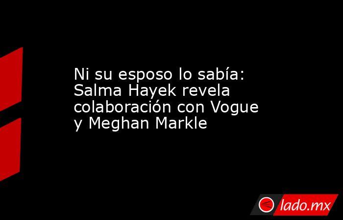 Ni su esposo lo sabía: Salma Hayek revela colaboración con Vogue y Meghan Markle. Noticias en tiempo real