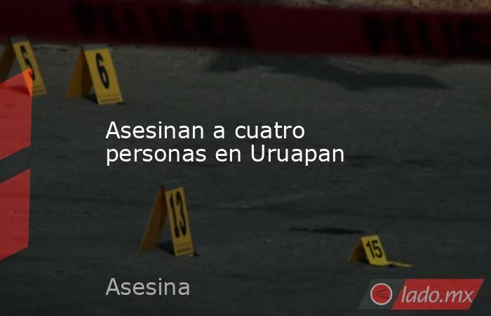 Asesinan a cuatro personas en Uruapan. Noticias en tiempo real
