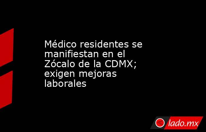 Médico residentes se manifiestan en el Zócalo de la CDMX; exigen mejoras laborales. Noticias en tiempo real
