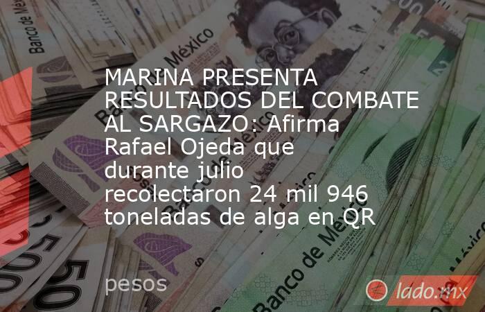 MARINA PRESENTA RESULTADOS DEL COMBATE AL SARGAZO: Afirma Rafael Ojeda que durante julio recolectaron 24 mil 946 toneladas de alga en QR. Noticias en tiempo real