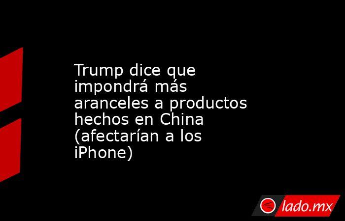 Trump dice que impondrá más aranceles a productos hechos en China (afectarían a los iPhone). Noticias en tiempo real