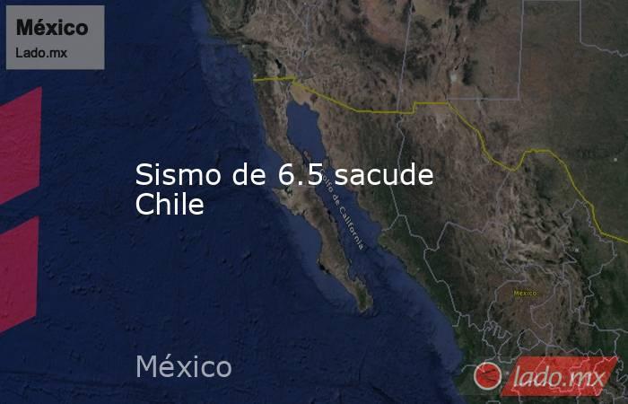 Sismo de 6.5 sacude Chile. Noticias en tiempo real