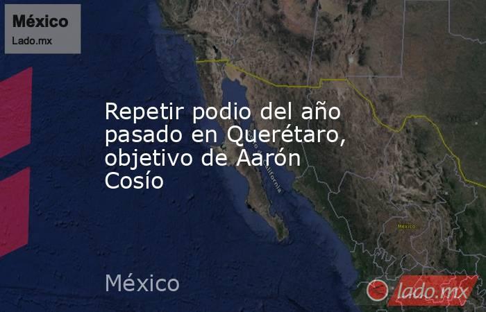 Repetir podio del año pasado en Querétaro, objetivo de Aarón Cosío. Noticias en tiempo real