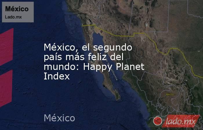 México, el segundo país más feliz del mundo: Happy Planet Index. Noticias en tiempo real
