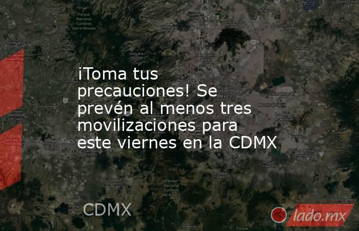 ¡Toma tus precauciones! Se prevén al menos tres movilizaciones para este viernes en la CDMX. Noticias en tiempo real
