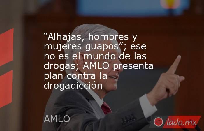 """""""Alhajas, hombres y mujeres guapos""""; ese no es el mundo de las drogas; AMLO presenta plan contra la drogadicción. Noticias en tiempo real"""
