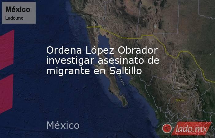 Ordena López Obrador investigar asesinato de migrante en Saltillo. Noticias en tiempo real