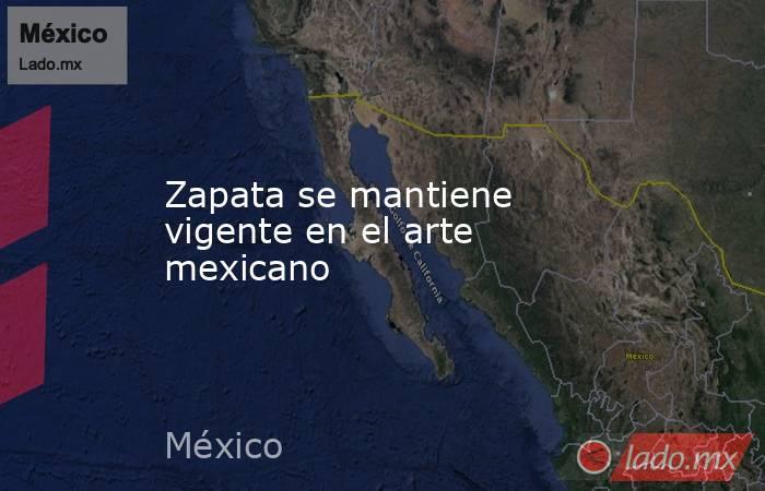 Zapata se mantiene vigente en el arte mexicano. Noticias en tiempo real